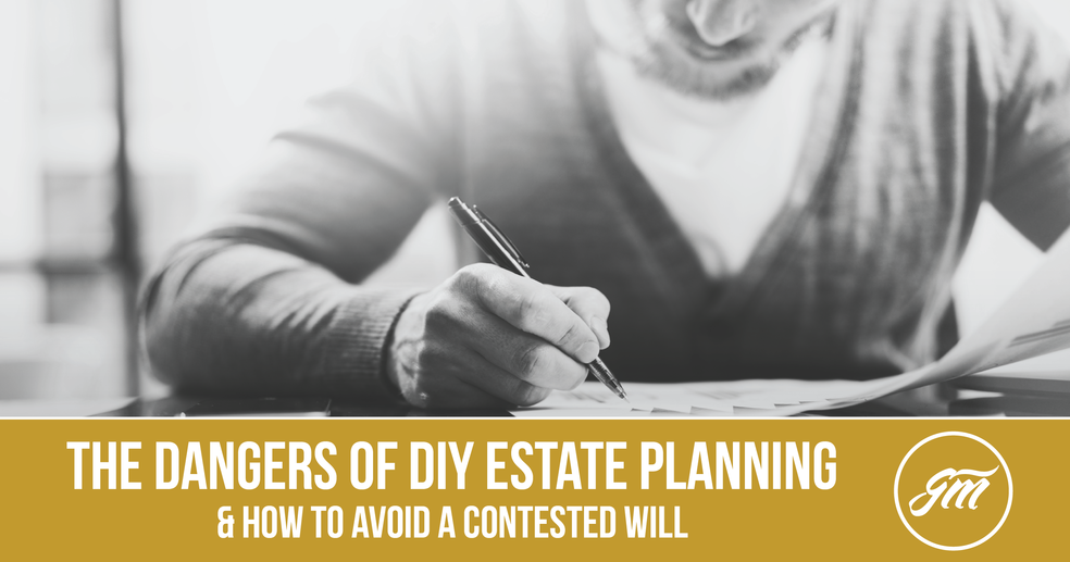 The Dangers of DIY Estate Planning & How to Avoid a Contested Will